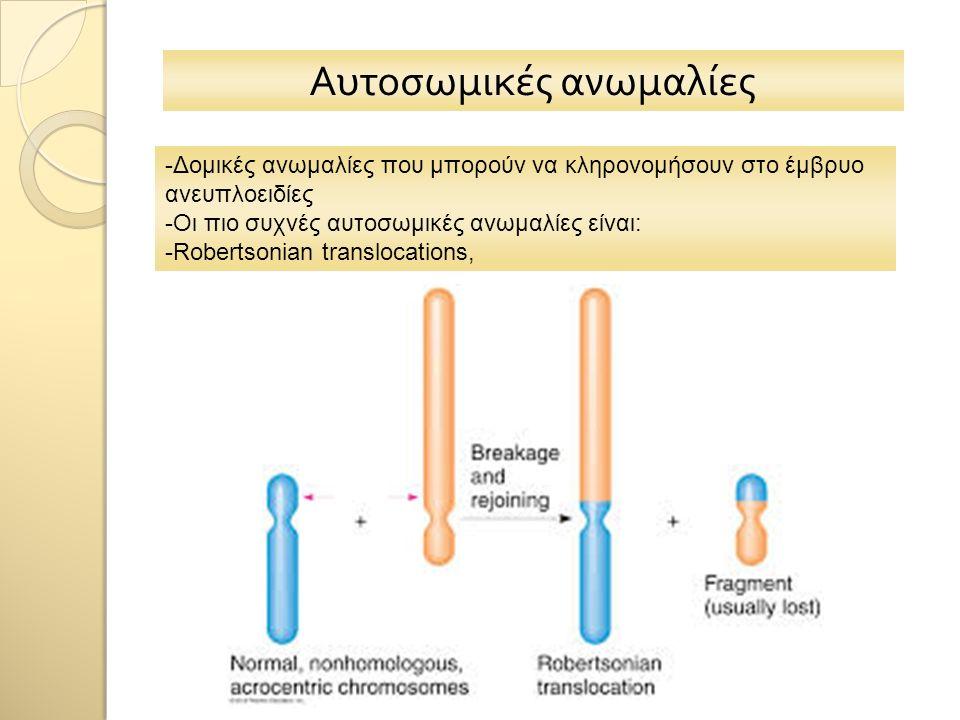 Αυτοσωμικές ανωμαλίες -Δομικές ανωμαλίες που μπορούν να κληρονομήσουν στο έμβρυο ανευπλοειδίες -Οι πιο συχνές αυτοσωμικές ανωμαλίες είναι: -Robertsonian translocations,