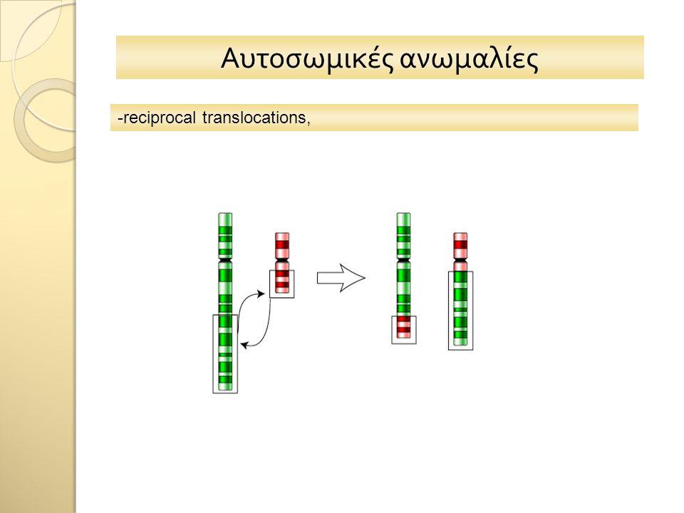 Αυτοσωμικές ανωμαλίες -reciprocal translocations,