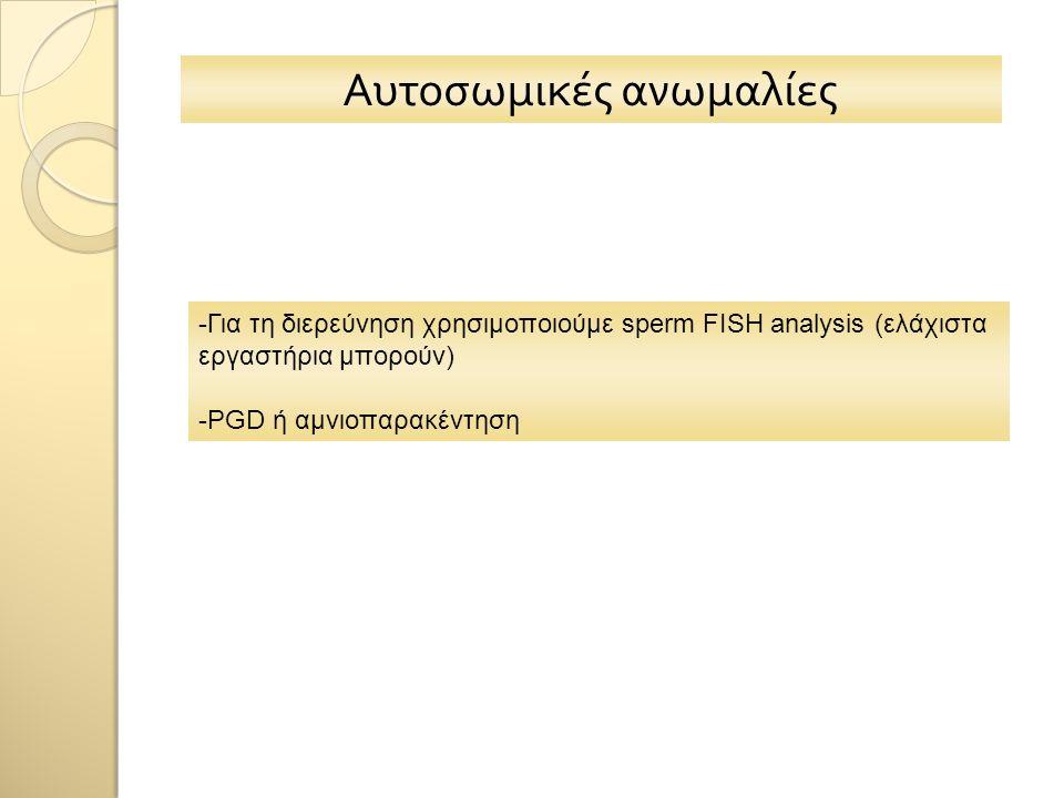 Αυτοσωμικές ανωμαλίες -Για τη διερεύνηση χρησιμοποιούμε sperm FISH analysis (ελάχιστα εργαστήρια μπορούν) -PGD ή αμνιοπαρακέντηση