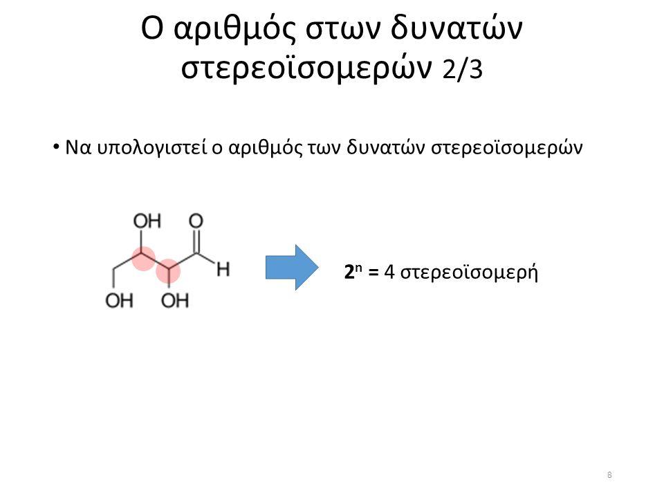 Να υπολογιστεί ο αριθμός των δυνατών στερεοϊσομερών Ο αριθμός στων δυνατών στερεοϊσομερών 3/3 2 n = 16 στερεοϊσομερή 9