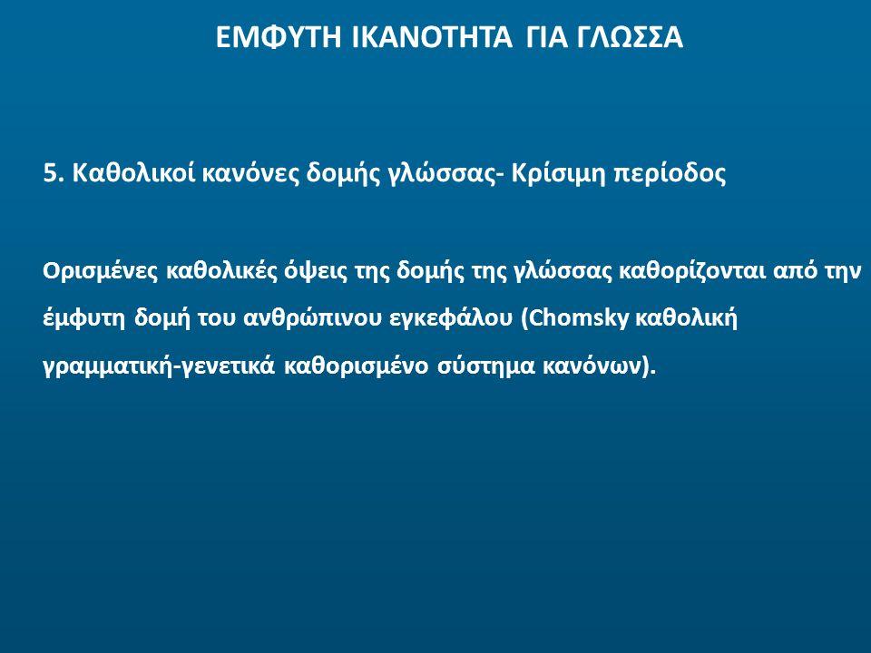 ΕΜΦΥΤΗ ΙΚΑΝΟΤΗΤΑ ΓΙΑ ΓΛΩΣΣΑ Ορισμένες καθολικές όψεις της δομής της γλώσσας καθορίζονται από την έμφυτη δομή του ανθρώπινου εγκεφάλου (Chomsky καθολικ
