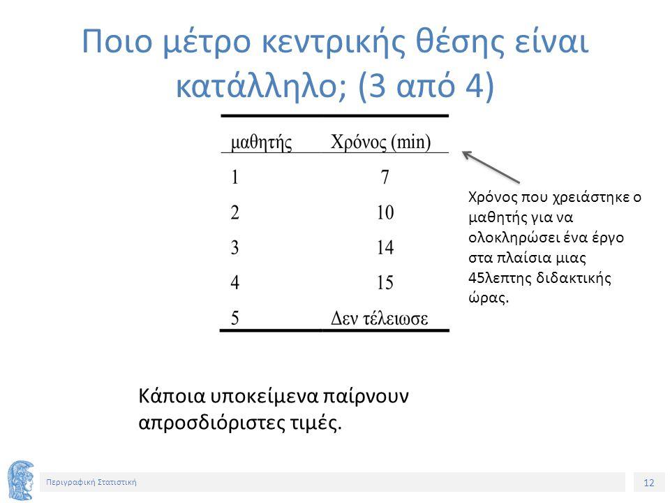 12 Περιγραφική Στατιστική Κάποια υποκείμενα παίρνουν απροσδιόριστες τιμές. Ποιο μέτρο κεντρικής θέσης είναι κατάλληλο; (3 από 4) Χρόνος που χρειάστηκε