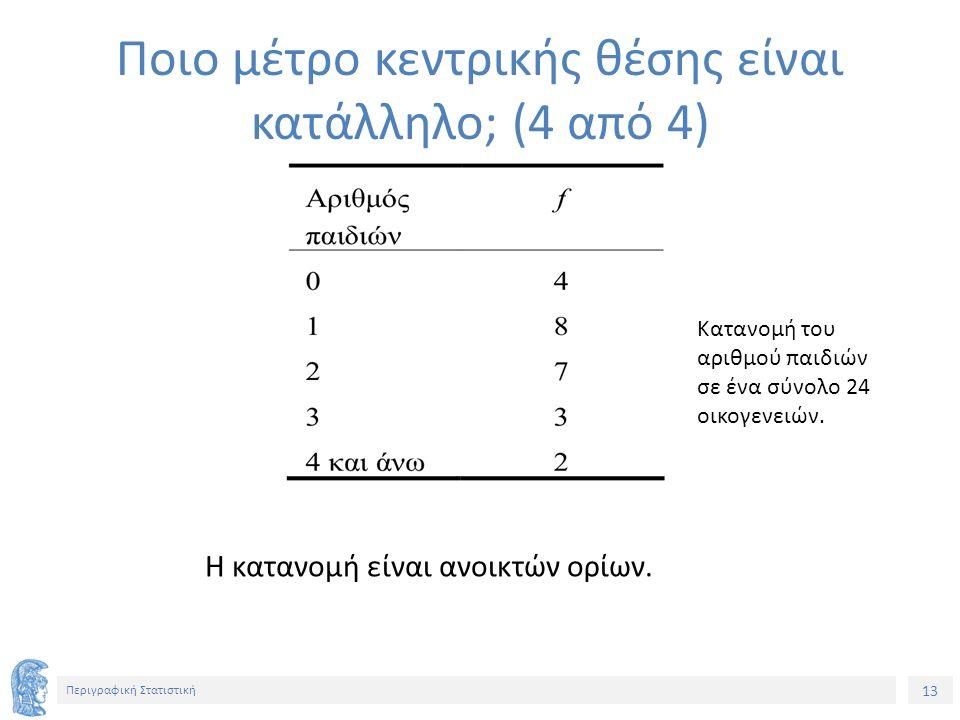 13 Περιγραφική Στατιστική Η κατανομή είναι ανοικτών ορίων. Ποιο μέτρο κεντρικής θέσης είναι κατάλληλο; (4 από 4) Κατανομή του αριθμού παιδιών σε ένα σ