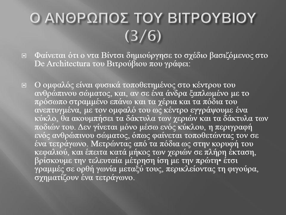 Φαίνεται ότι ο ντα Βίντσι δημιούργησε το σχέδιο βασιζόμενος στο De Architectura του Βιτρούβιου που γράφει :  Ο ομφαλός είναι φυσικά τοποθετημένος στο κέντρου του ανθρώπινου σώματος, και, αν σε ένα άνδρα ξαπλωμένο με το πρόσωπο στραμμένο επάνω και τα χέρια και τα πόδια του ανεπτυγμένα, με τον ομφαλό του ως κέντρο εγγράψουμε ένα κύκλο, θα ακουμπήσει τα δάκτυλα των χεριών και τα δάκτυλα των ποδιών του.