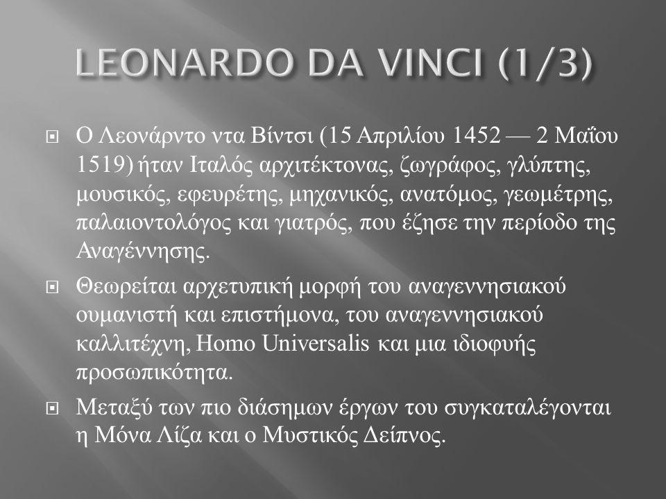  Ο Λεονάρντο ντα Βίντσι (15 Απριλίου 1452 — 2 Μαΐου 1519) ήταν Ιταλός αρχιτέκτονας, ζωγράφος, γλύπτης, μουσικός, εφευρέτης, μηχανικός, ανατόμος, γεωμέτρης, παλαιοντολόγος και γιατρός, που έζησε την περίοδο της Αναγέννησης.