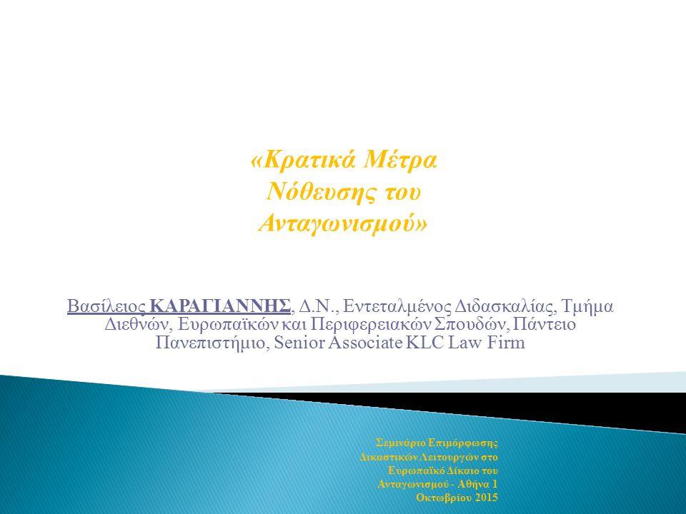 Βασίλειος ΚΑΡΑΓΙΑΝΝΗΣ, Δ.Ν., Εντεταλμένος Διδασκαλίας, Τμήμα Διεθνών, Ευρωπαϊκών και Περιφερειακών Σπουδών, Πάντειο Πανεπιστήμιο, Senior Associate KLC Law Firm «Κρατικά Μέτρα Νόθευσης του Ανταγωνισμού» Σεμινάριο Επιμόρφωσης Δικαστικών Λειτουργών στο Ευρωπαϊκό Δίκαιο του Ανταγωνισμού - Αθήνα 1 Οκτωβρίου 2015