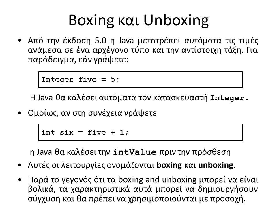 Boxing και Unboxing Από την έκδοση 5.0 η Java μετατρέπει αυτόματα τις τιμές ανάμεσα σε ένα αρχέγονο τύπο και την αντίστοιχη τάξη. Για παράδειγμα, εάν