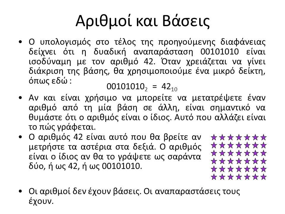 Αριθμοί και Βάσεις Ο υπολογισμός στο τέλος της προηγούμενης διαφάνειας δείχνει ότι η δυαδική αναπαράσταση 00101010 είναι ισοδύναμη με τον αριθμό 42. Ό