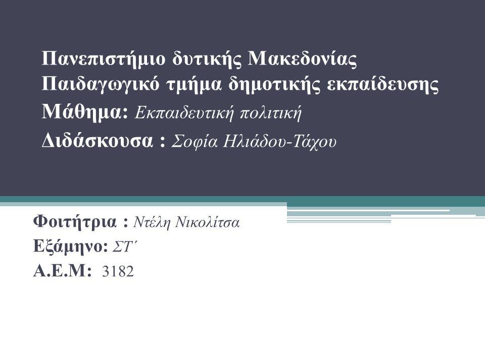 Πανεπιστήμιο δυτικής Μακεδονίας Παιδαγωγικό τμήμα δημοτικής εκπαίδευσης Μάθημα: Εκπαιδευτική πολιτική Διδάσκουσα : Σοφία Ηλιάδου-Τάχου Φοιτήτρια : Ντέλη Νικολίτσα Εξάμηνο: ΣΤ΄ Α.Ε.Μ: 3182