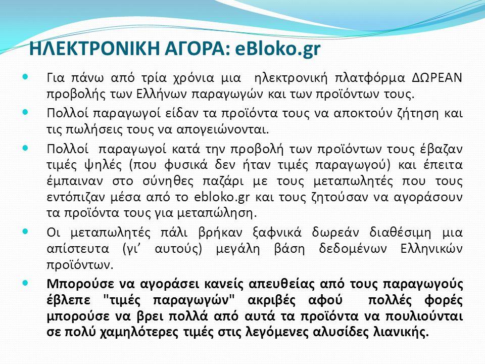 ΗΛΕΚΤΡΟΝΙΚΗ ΑΓΟΡΑ: eBloko.gr Για πάνω από τρία χρόνια μια ηλεκτρονική πλατφόρμα ΔΩΡΕΑΝ προβολής των Ελλήνων παραγωγών και των προϊόντων τους. Πολλοί π