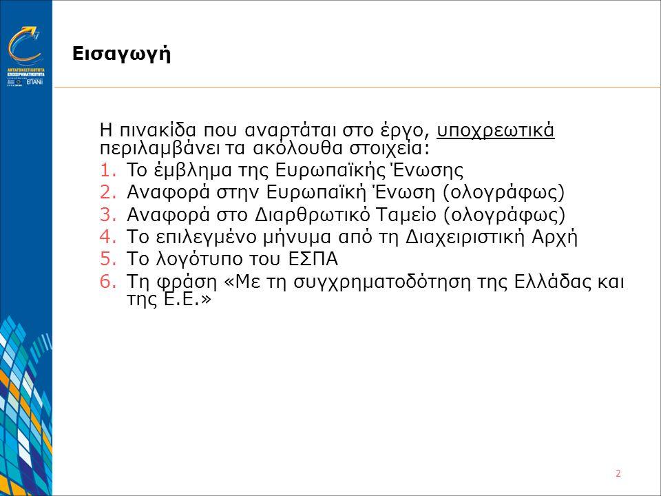 2 Εισαγωγή Η πινακίδα που αναρτάται στο έργο, υποχρεωτικά περιλαμβάνει τα ακόλουθα στοιχεία: 1.To έμβλημα της Ευρωπαϊκής Ένωσης 2.Αναφορά στην Ευρωπαϊκή Ένωση (ολογράφως) 3.Αναφορά στο Διαρθρωτικό Ταμείο (ολογράφως) 4.Το επιλεγμένο μήνυμα από τη Διαχειριστική Αρχή 5.Το λογότυπο του ΕΣΠΑ 6.Τη φράση «Με τη συγχρηματοδότηση της Ελλάδας και της Ε.Ε.»