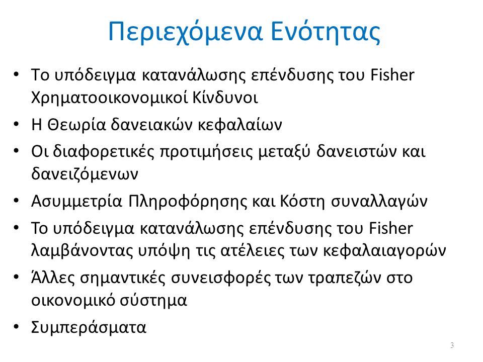 Περιεχόμενα Ενότητας Tο υπόδειγμα κατανάλωσης επένδυσης του Fisher Χρηματοοικονομικοί Κίνδυνοι Η Θεωρία δανειακών κεφαλαίων Οι διαφορετικές προτιμήσεις μεταξύ δανειστών και δανειζόμενων Ασυμμετρία Πληροφόρησης και Κόστη συναλλαγών Το υπόδειγμα κατανάλωσης επένδυσης του Fisher λαμβάνοντας υπόψη τις ατέλειες των κεφαλαιαγορών Άλλες σημαντικές συνεισφορές των τραπεζών στο οικονομικό σύστημα Συμπεράσματα 3
