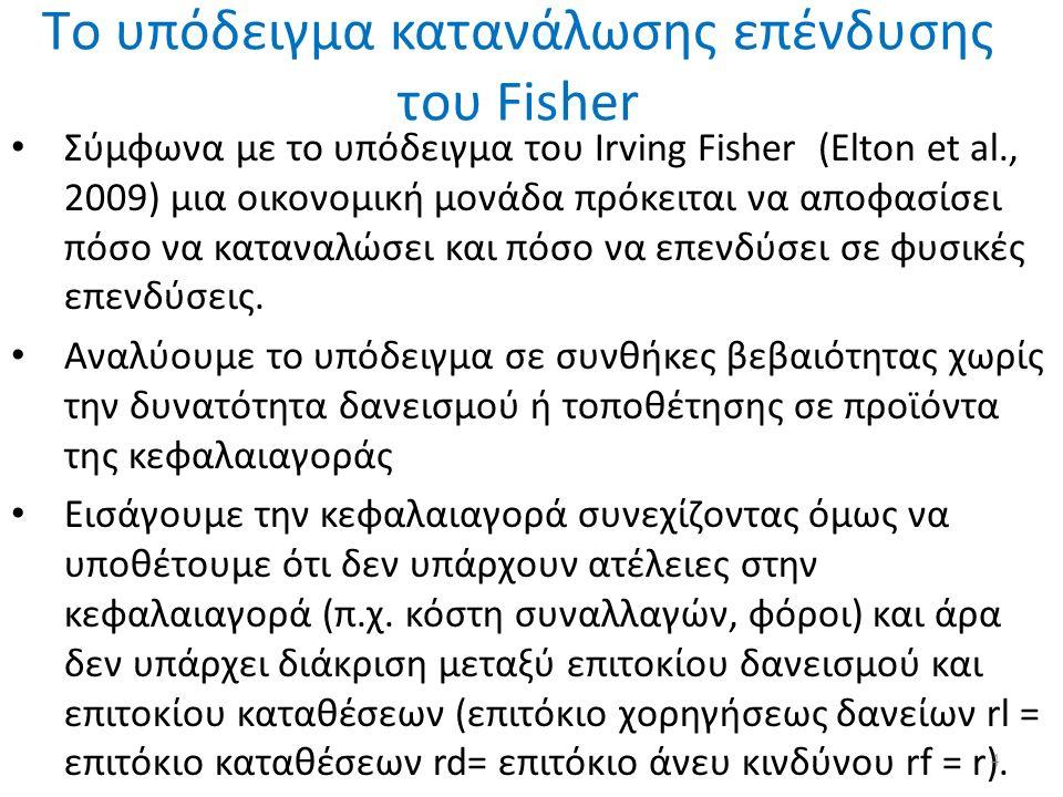 Tο υπόδειγμα κατανάλωσης επένδυσης του Fisher Σύμφωνα με το υπόδειγμα του Irving Fisher (Elton et al., 2009) μια οικονομική μονάδα πρόκειται να αποφασίσει πόσο να καταναλώσει και πόσο να επενδύσει σε φυσικές επενδύσεις.