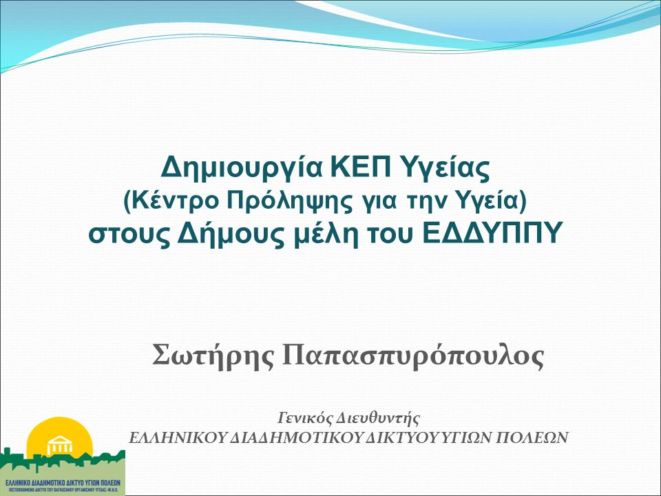 Δημιουργία ΚΕΠ Υγείας (Κέντρο Πρόληψης για την Υγεία) στους Δήμους μέλη του ΕΔΔΥΠΠΥ Σωτήρης Παπασπυρόπουλος Γενικός Διευθυντής ΕΛΛΗΝΙΚΟΥ ΔΙΑΔΗΜΟΤΙΚΟΥ ΔΙΚΤΥΟΥ ΥΓΙΩΝ ΠΟΛΕΩΝ