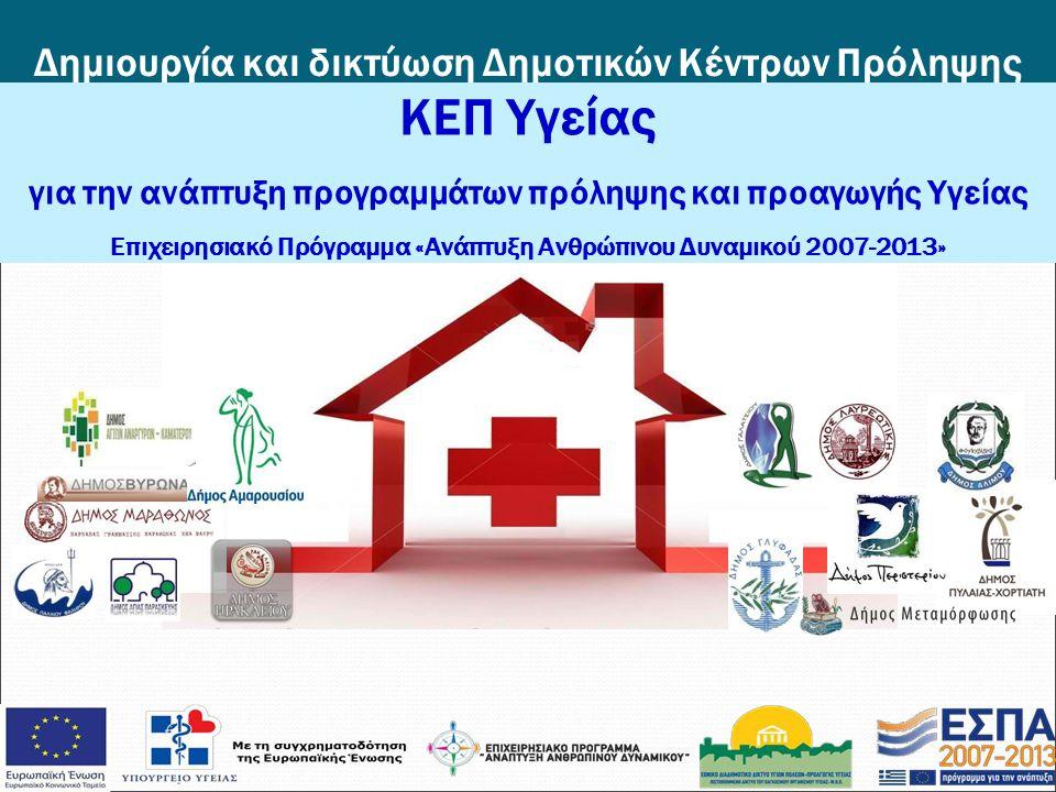 Δημιουργία και δικτύωση Δημοτικών Κέντρων Πρόληψης Υγείας ΚΕΠ Υγείας για την ανάπτυξη προγραμμάτων πρόληψης και προαγωγής Υγείας Επιχειρησιακό Πρόγραμμα «Ανάπτυξη Ανθρώπινου Δυναμικού 2007-2013»