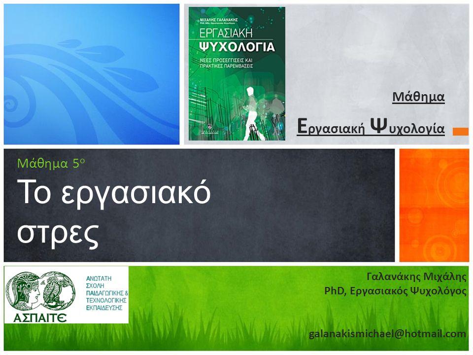 Μάθημα Ε ργασιακή Ψ υχολογία Μάθημα 5 ο Το εργασιακό στρες Γαλανάκης Μιχάλης PhD, Εργασιακός Ψυχολόγος galanakismichael@hotmail.com