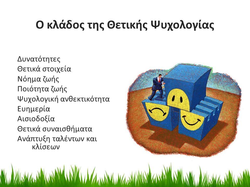 Ο κλάδος της Θετικής Ψυχολογίας Δυνατότητες Θετικά στοιχεία Νόημα ζωής Ποιότητα ζωής Ψυχολογική ανθεκτικότητα Ευημερία Αισιοδοξία Θετικά συναισθήματα Ανάπτυξη ταλέντων και κλίσεων