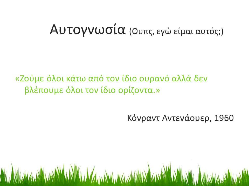 «Ζούμε όλοι κάτω από τον ίδιο ουρανό αλλά δεν βλέπουμε όλοι τον ίδιο ορίζοντα.» Κόνραντ Αντενάουερ, 1960 Αυτογνωσία (Ουπς, εγώ είμαι αυτός;)