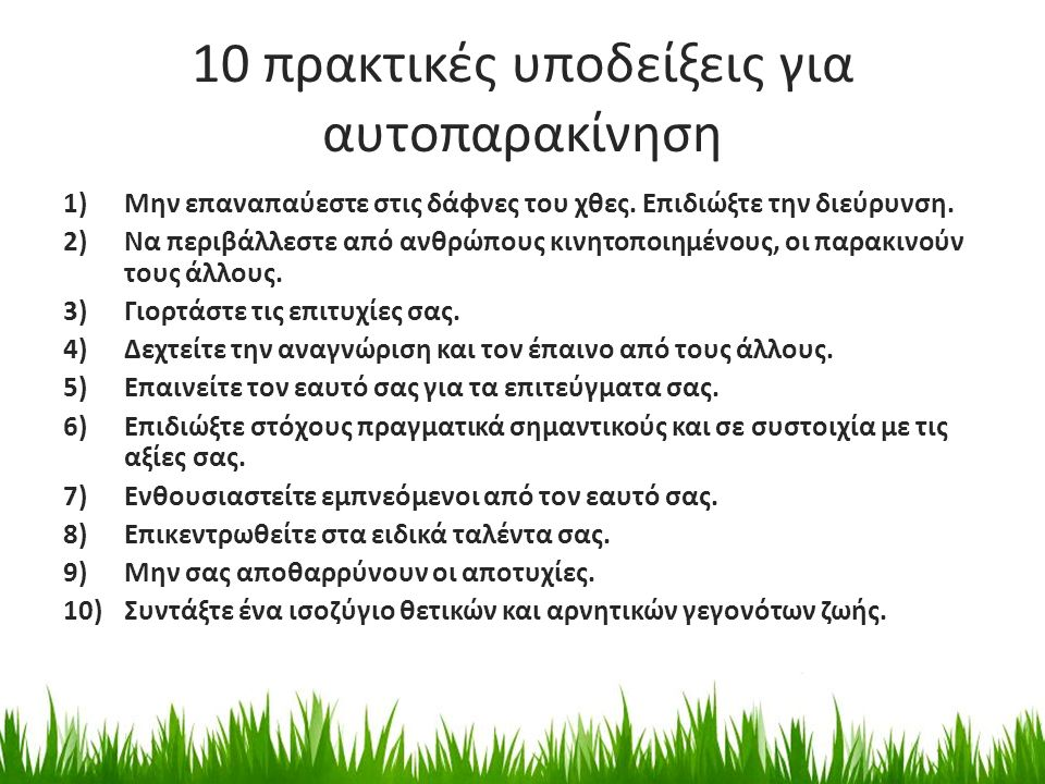 10 πρακτικές υποδείξεις για αυτοπαρακίνηση 1)Μην επαναπαύεστε στις δάφνες του χθες. Επιδιώξτε την διεύρυνση. 2)Να περιβάλλεστε από ανθρώπους κινητοποι