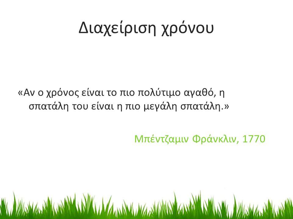 Διαχείριση χρόνου «Αν ο χρόνος είναι το πιο πολύτιμο αγαθό, η σπατάλη του είναι η πιο μεγάλη σπατάλη.» Μπέντζαμιν Φράνκλιν, 1770