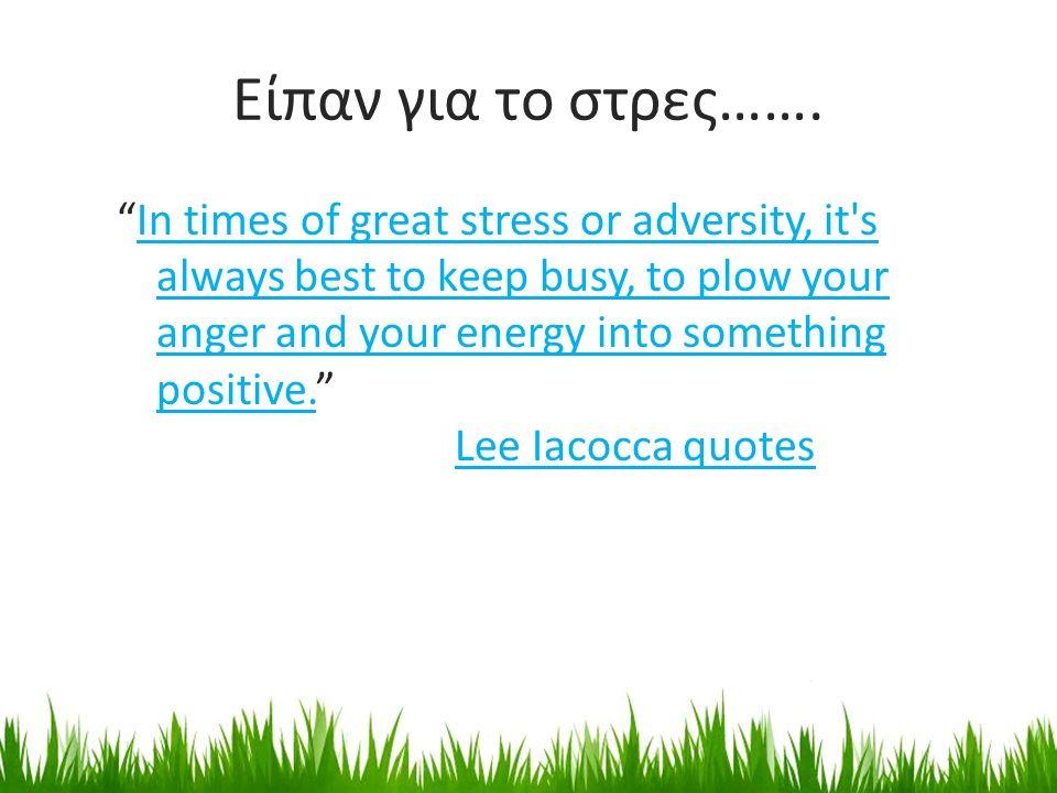 """Είπαν για το στρες……. """"In times of great stress or adversity, it's always best to keep busy, to plow your anger and your energy into something positiv"""