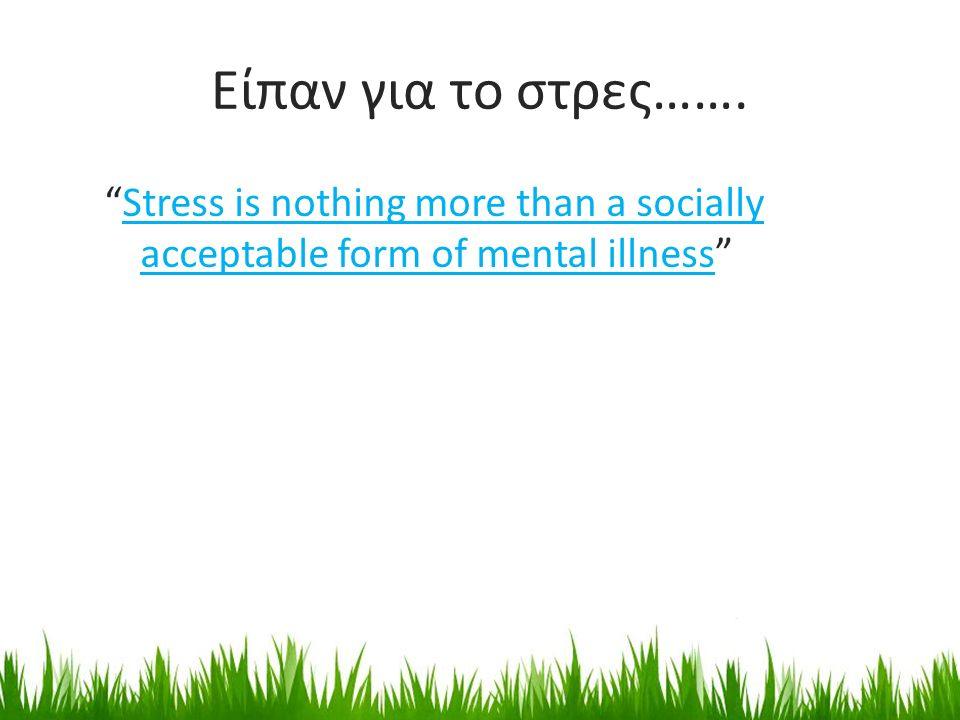 """Είπαν για το στρες……. """"Stress is nothing more than a socially acceptable form of mental illness""""Stress is nothing more than a socially acceptable form"""
