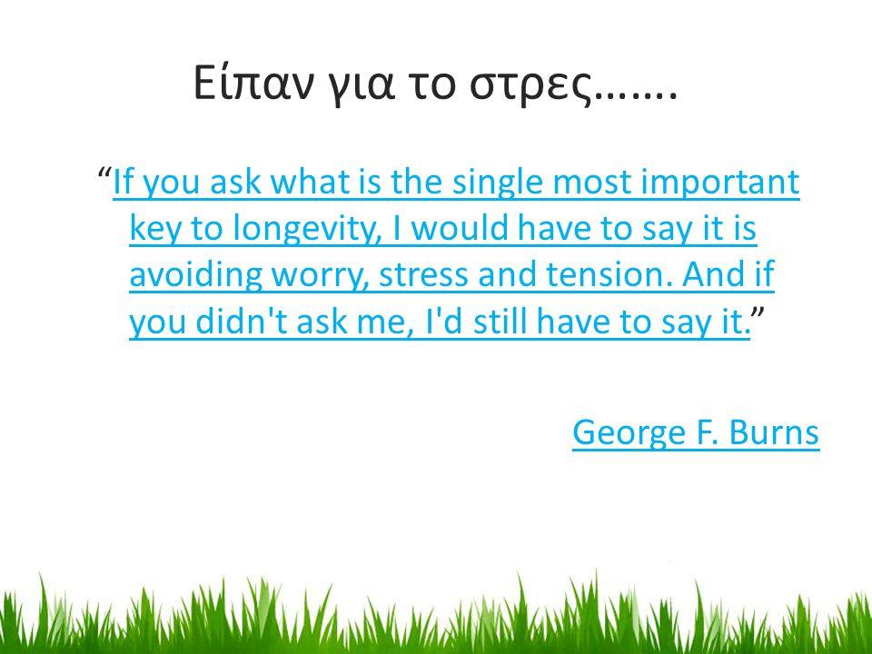"""Είπαν για το στρες……. """"If you ask what is the single most important key to longevity, I would have to say it is avoiding worry, stress and tension. An"""