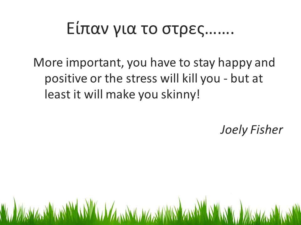 Είπαν για το στρες……. More important, you have to stay happy and positive or the stress will kill you - but at least it will make you skinny! Joely Fi
