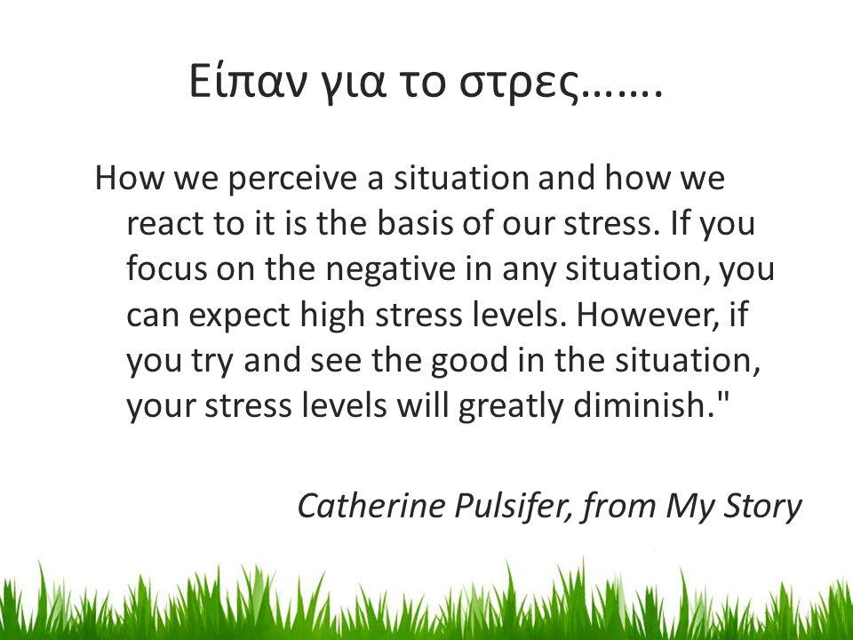 Είπαν για το στρες……. How we perceive a situation and how we react to it is the basis of our stress. If you focus on the negative in any situation, yo
