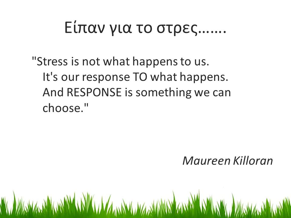 Είπαν για το στρες……. Stress is not what happens to us.