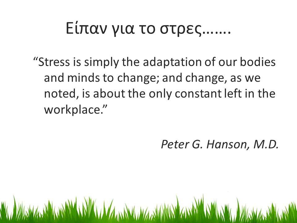 """Είπαν για το στρες……. """"Stress is simply the adaptation of our bodies and minds to change; and change, as we noted, is about the only constant left in"""