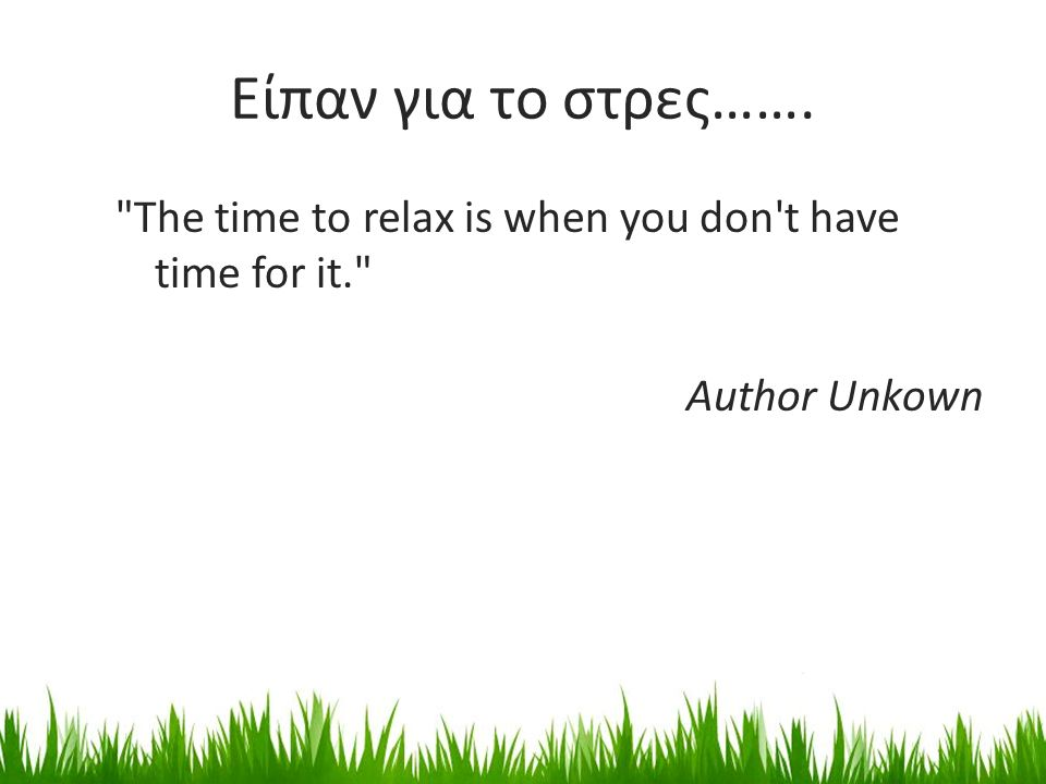 Είπαν για το στρες……. The time to relax is when you don t have time for it. Author Unkown