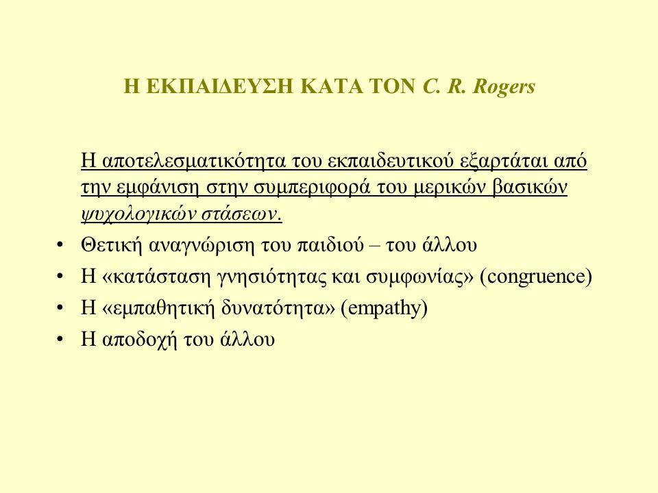 Η ΕΚΠΑΙΔΕΥΣΗ ΚΑΤΑ ΤΟΝ C. R. Rogers Βασικές παραδοχές 1.Ο μαθητής επιθυμεί να μάθει 2.Ο μαθητής μαθαίνει περισσότερο όταν το διδακτικό αγαθό βρίσκεται