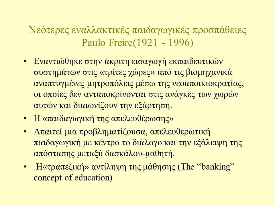 Νεότερες εναλλακτικές παιδαγωγικές προσπάθειες Ivan Illich (1926 - 2002) Η αποσχολειοποίηση της κοινωνίας Οραματίστηκε ένα σχολείο όπου θα υπάρχει: - Ελευθερία στις μαθησιακές δυνατότητες - Ελευθερία στις διδακτικές δυνατότητες - Ελευθερία στην παρακίνηση Προτείνει την αντικατάσταση του υπαρκτού σχολείου με ένα δίκτυο 4 μαθησιακών-εκπαιδευτικών μηχανισμών: (α) υπηρεσίες πληροφόρησης και παροχής μέσων μάθησης (β) παροχή μοντέλων για απόκτηση ικανοτήτων (skill centers) (γ) Ελευθερία στη συνεργασία (δ) επαγγελματίες παιδαγωγοί