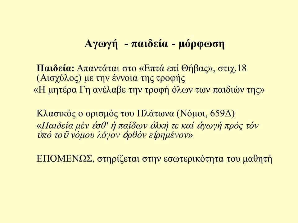 Αγωγή - παιδεία - μόρφωση Παιδεία: Απαντάται στο «Επτά επί Θήβας», στιχ.18 (Αισχύλος) με την έννοια της τροφής «Η μητέρα Γη ανέλαβε την τροφή όλων των παιδιών της» Κλασικός ο ορισμός του Πλάτωνα (Νόμοι, 659Δ) «Παιδεία μέν ἐ σθ ἡ παίδων ὁ λκή τε καί ἀ γωγή πρός τόν ὑ πό το ῦ νόμου λόγον ὀ ρθόν ε ἰ ρημένον» ΕΠΟΜΕΝΩΣ, στηρίζεται στην εσωτερικότητα του μαθητή