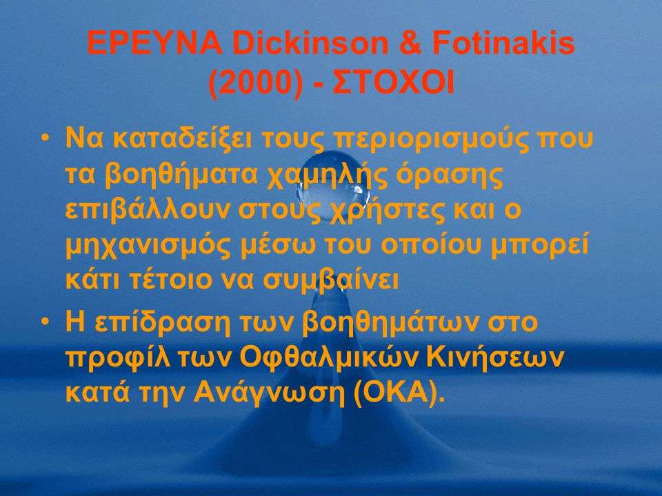 ΕΡΕΥΝΑ Dickinson & Fotinakis (2000) - ΣΤΟΧΟΙ Να καταδείξει τους περιορισμούς που τα βοηθήματα χαμηλής όρασης επιβάλλουν στους χρήστες και ο μηχανισμός μέσω του οποίου μπορεί κάτι τέτοιο να συμβαίνει Η επίδραση των βοηθημάτων στο προφίλ των Οφθαλμικών Κινήσεων κατά την Ανάγνωση (ΟΚΑ).