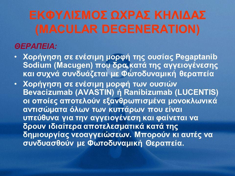 ΕΚΦΥΛΙΣΜΟΣ ΩΧΡΑΣ ΚΗΛΙΔΑΣ (MACULAR DEGENERATION) ΘΕΡΑΠΕΙΑ: Χορήγηση σε ενέσιμη μορφή της ουσίας Pegaptanib Sodium (Macugen) που δρα κατά της αγγειογένεσης και συχνά συνδυάζεται με Φωτοδυναμική θεραπεία Χορήγηση σε ενέσιμη μορφή των ουσιών Bevacizumab (AVASTIN) ή Ranibizumab (LUCENTIS) οι οποίες αποτελούν εξανθρωπισμένα μονοκλωνικά αντισώματα όλων των κυττάρων που είναι υπεύθυνα για την αγγειογένεση και φαίνεται να δρουν ιδιαίτερα αποτελεσματικά κατά της δημιουργίας νεοαγγειώσεων.