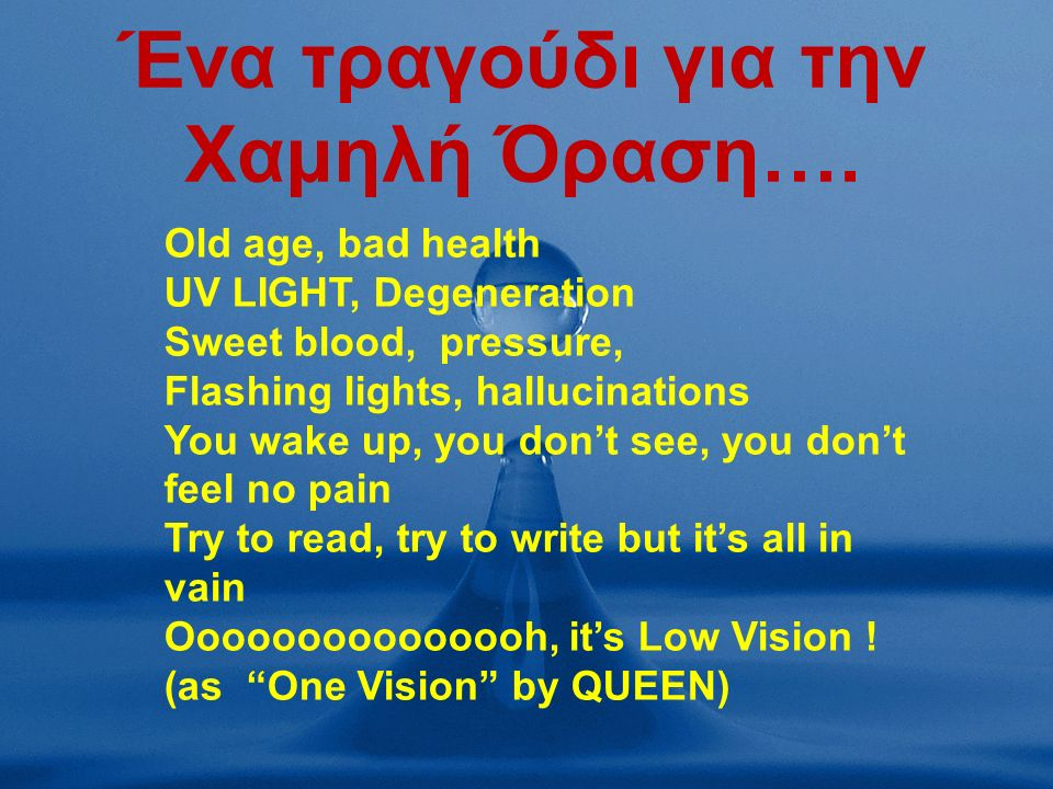 Ένα τραγούδι για την Χαμηλή Όραση…. Old age, bad health UV LIGHT, Degeneration Sweet blood, pressure, Flashing lights, hallucinations You wake up, you