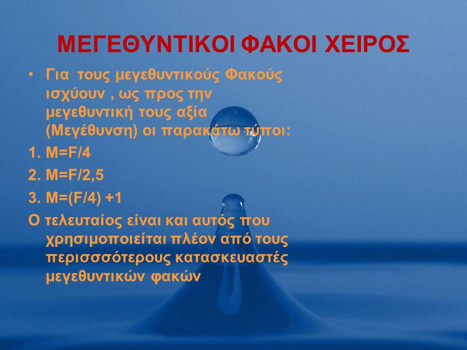 MΕΓΕΘΥΝΤΙΚΟΙ ΦΑΚΟΙ ΧΕΙΡΟΣ Για τους μεγεθυντικούς Φακούς ισχύουν, ως προς την μεγεθυντική τους αξία (Μεγέθυνση) οι παρακάτω τύποι: 1.M=F/4 2.M=F/2,5 3.M=(F/4) +1 O τελευταίος είναι και αυτός που χρησιμοποιείται πλέον από τους περισσσότερους κατασκευαστές μεγεθυντικών φακών