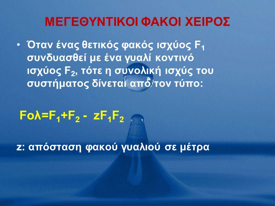 MΕΓΕΘΥΝΤΙΚΟΙ ΦΑΚΟΙ ΧΕΙΡΟΣ Όταν ένας θετικός φακός ισχύος F 1 συνδυασθεί με ένα γυαλί κοντινό ισχύος F 2, τότε η συνολική ισχύς του συστήματος δίνεται από τον τύπο: Fολ=F 1 +F 2 - zF 1 F 2 z: απόσταση φακού γυαλιού σε μέτρα