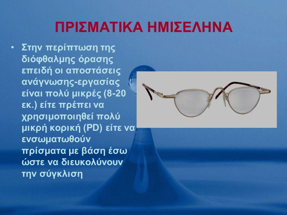 ΠΡΙΣΜΑΤΙΚΑ ΗΜΙΣΕΛΗΝΑ Στην περίπτωση της διόφθαλμης όρασης επειδή οι αποστάσεις ανάγνωσης-εργασίας είναι πολύ μικρές (8-20 εκ.) είτε πρέπει να χρησιμοποιηθεί πολύ μικρή κορική (PD) είτε να ενσωματωθούν πρίσματα με βάση έσω ώστε να διευκολύνουν την σύγκλιση