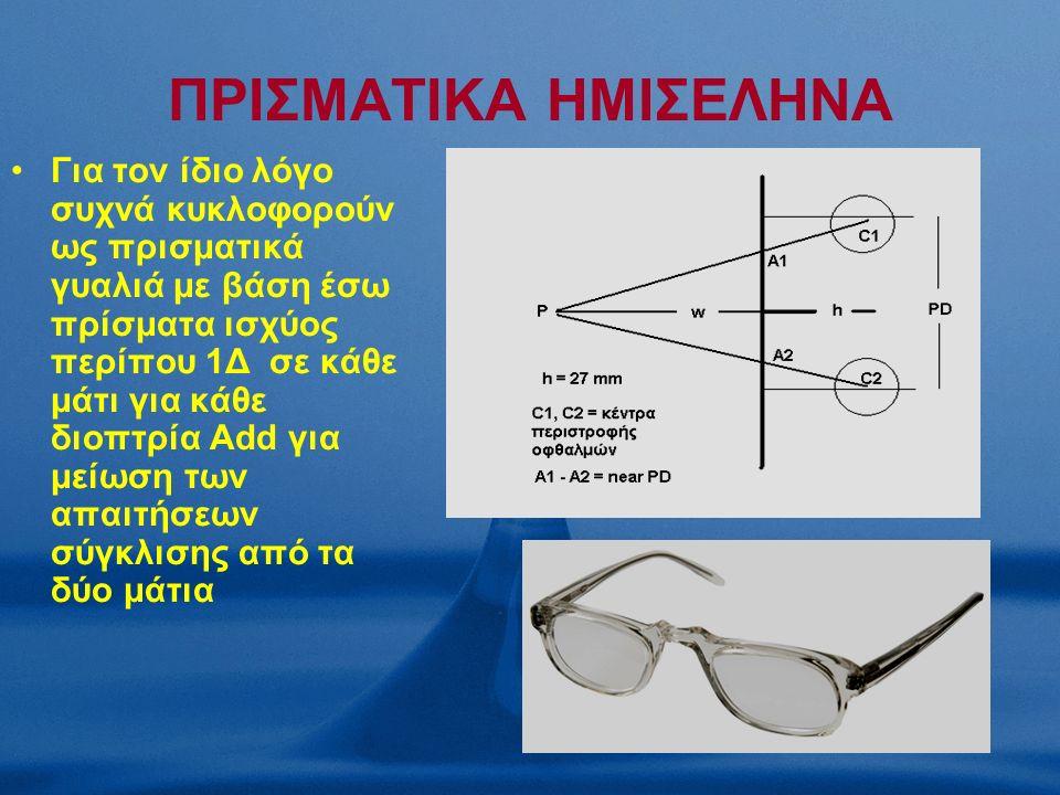 ΠΡΙΣΜΑΤΙΚΑ ΗΜΙΣΕΛΗΝΑ Για τον ίδιο λόγο συχνά κυκλοφορούν ως πρισματικά γυαλιά με βάση έσω πρίσματα ισχύος περίπου 1Δ σε κάθε μάτι για κάθε διοπτρία Add για μείωση των απαιτήσεων σύγκλισης από τα δύο μάτια