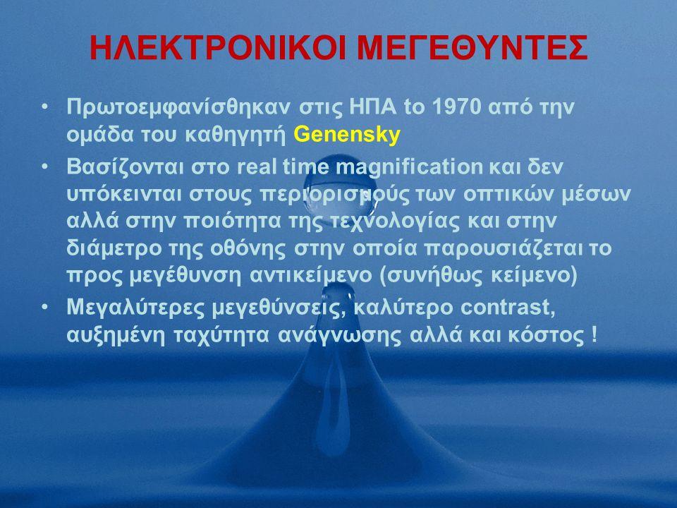 ΗΛΕΚΤΡΟΝΙΚΟΙ ΜΕΓΕΘΥΝΤΕΣ Πρωτοεμφανίσθηκαν στις ΗΠΑ to 1970 από την ομάδα του καθηγητή Genensky Bασίζονται στο real time magnification και δεν υπόκεινται στους περιορισμούς των οπτικών μέσων αλλά στην ποιότητα της τεχνολογίας και στην διάμετρο της οθόνης στην οποία παρουσιάζεται το προς μεγέθυνση αντικείμενο (συνήθως κείμενο) Μεγαλύτερες μεγεθύνσεις, καλύτερο contrast, αυξημένη ταχύτητα ανάγνωσης αλλά και κόστος !