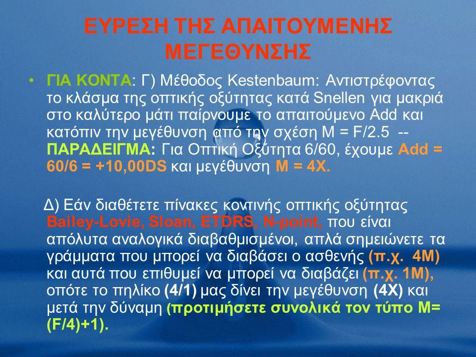 ΕΥΡΕΣΗ ΤΗΣ ΑΠΑΙΤΟΥΜΕΝΗΣ ΜΕΓΕΘΥΝΣΗΣ ΓΙΑ ΚΟΝΤΑ: Γ) Μέθοδος Kestenbaum: Αντιστρέφοντας το κλάσμα της οπτικής οξύτητας κατά Snellen για μακριά στο καλύτερο μάτι παίρνουμε το απαιτούμενο Add και κατόπιν την μεγέθυνση από την σχέση Μ = F/2.5 -- ΠΑΡΑΔΕΙΓΜA: Για Οπτική Οξύτητα 6/60, έχουμε Αdd = 60/6 = +10,00DS και μεγέθυνση Μ = 4Χ.