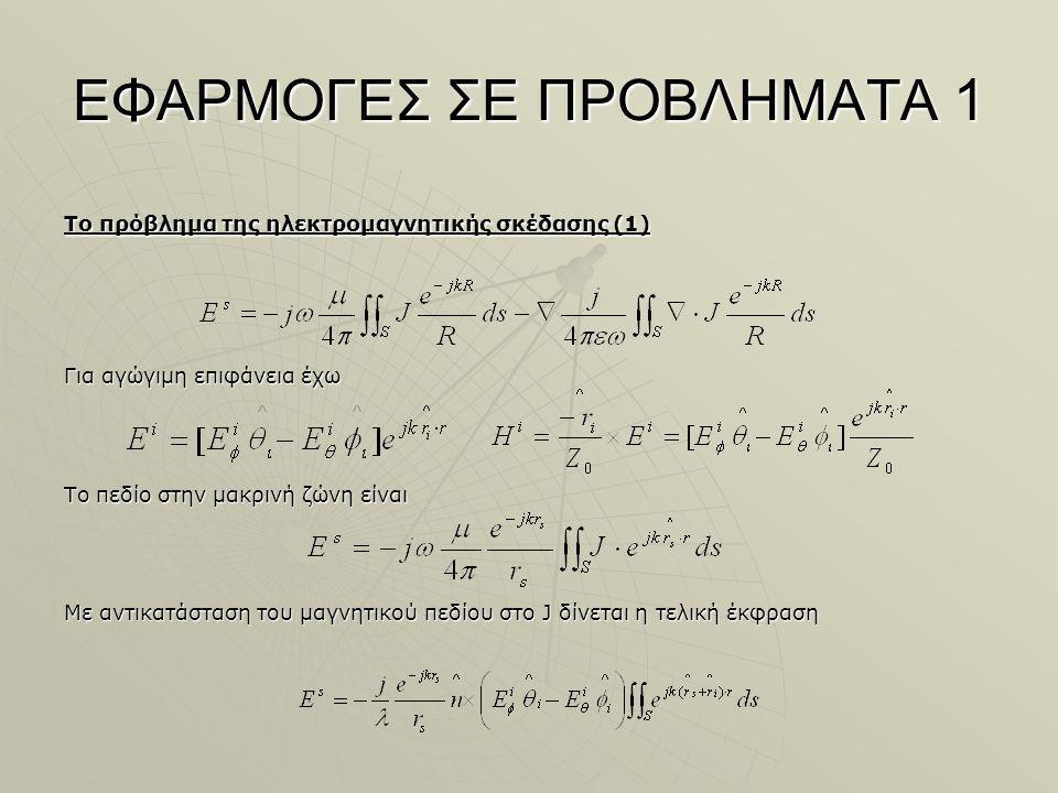 ΕΦΑΡΜΟΓΕΣ ΣΕ ΠΡΟΒΛΗΜΑΤΑ 1 Το πρόβλημα της ηλεκτρομαγνητικής σκέδασης (1) Για αγώγιμη επιφάνεια έχω Το πεδίο στην μακρινή ζώνη είναι Με αντικατάσταση του μαγνητικού πεδίου στο J δίνεται η τελική έκφραση