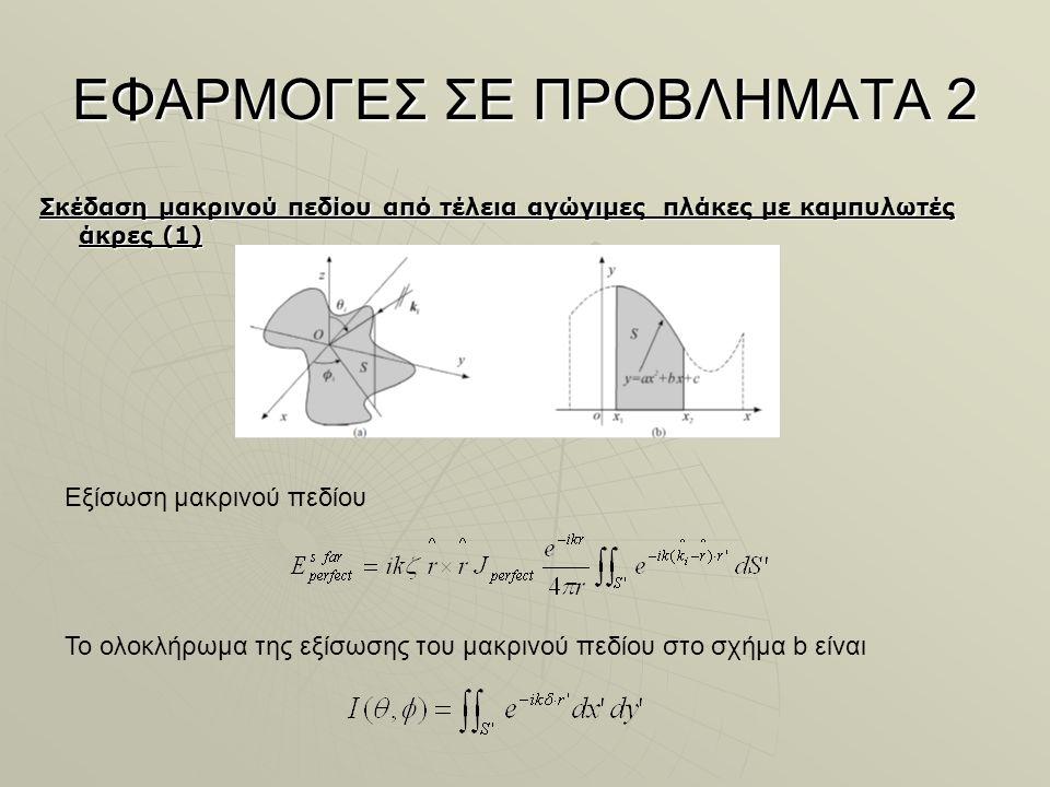 ΕΦΑΡΜΟΓΕΣ ΣΕ ΠΡΟΒΛΗΜΑΤΑ 2 Σκέδαση μακρινού πεδίου από τέλεια αγώγιμες πλάκες με καμπυλωτές άκρες (1) Εξίσωση μακρινού πεδίου Το ολοκλήρωμα της εξίσωσης του μακρινού πεδίου στο σχήμα b είναι