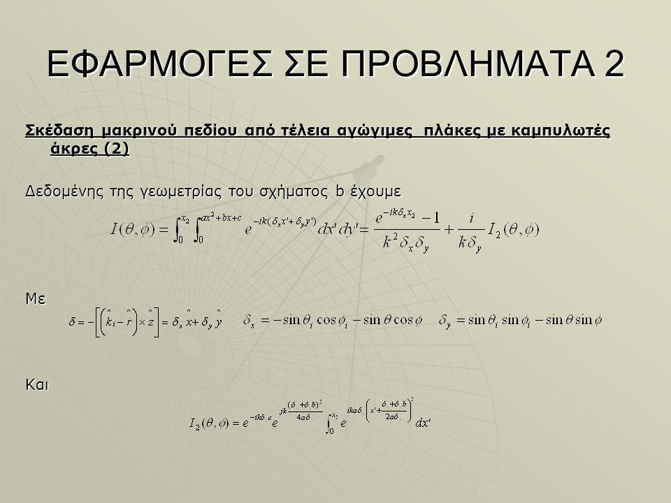 ΕΦΑΡΜΟΓΕΣ ΣΕ ΠΡΟΒΛΗΜΑΤΑ 2 Σκέδαση μακρινού πεδίου από τέλεια αγώγιμες πλάκες με καμπυλωτές άκρες (2) Δεδομένης της γεωμετρίας του σχήματος b έχουμε ΜεΚαι
