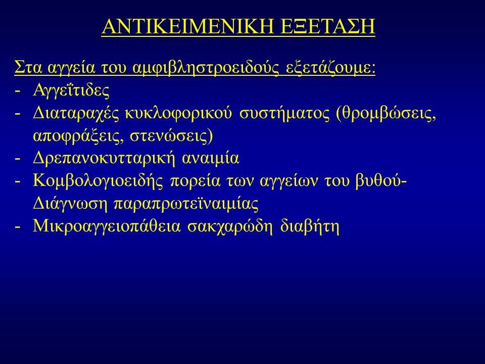 ΑΝΤΙΚΕΙΜΕΝΙΚΗ ΕΞΕΤΑΣΗ Στα αγγεία του αμφιβληστροειδούς εξετάζουμε: -Αγγεΐτιδες -Διαταραχές κυκλοφορικού συστήματος (θρομβώσεις, αποφράξεις, στενώσεις) -Δρεπανοκυτταρική αναιμία -Κομβολογιοειδής πορεία των αγγείων του βυθού- Διάγνωση παραπρωτεϊναιμίας -Μικροαγγειοπάθεια σακχαρώδη διαβήτη