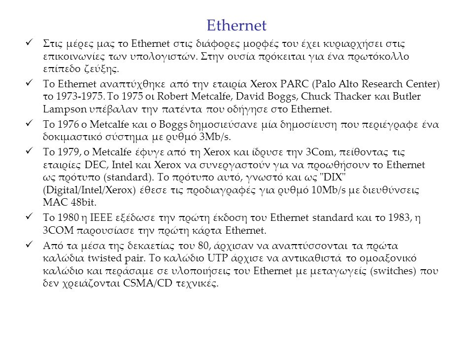 Ethernet Στις μέρες μας το Ethernet στις διάφορες μορφές του έχει κυριαρχήσει στις επικοινωνίες των υπολογιστών. Στην ουσία πρόκειται για ένα πρωτόκολ