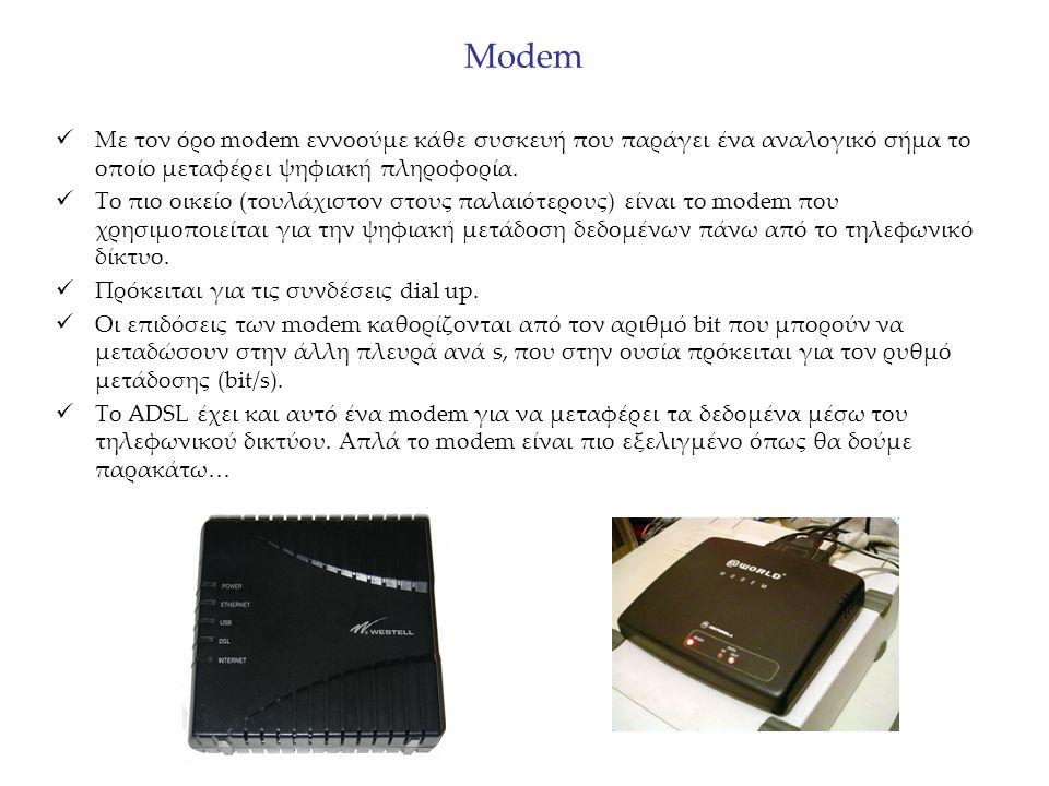 Modem Με τον όρο modem εννοούμε κάθε συσκευή που παράγει ένα αναλογικό σήμα το οποίο μεταφέρει ψηφιακή πληροφορία. Το πιο οικείο (τουλάχιστον στους πα